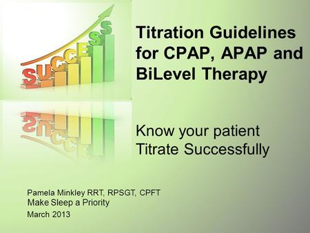 Titration Guidelines for CPAP, APAP and BiLevel Therapy Know your patient Titrate Successfully Pamela Minkley RRT, RPSGT, CPFT Make Sleep a Priority.