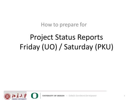 Globally Distributed Development Project Status Reports Friday (UO) / Saturday (PKU) How to prepare for 1.
