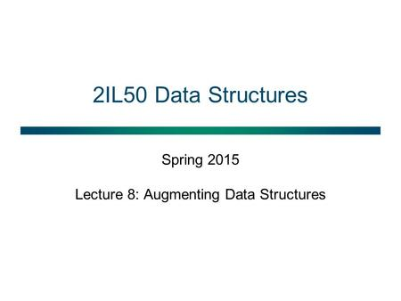 2IL50 Data Structures Spring 2015 Lecture 8: Augmenting Data Structures.