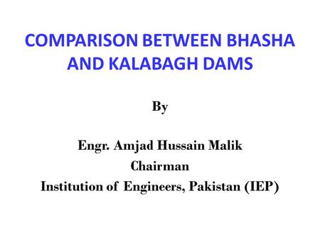 COMPARISON BETWEEN BHASHA AND KALABAGH DAMS By Engr. Amjad Hussain Malik Chairman Institution of Engineers, Pakistan (IEP)
