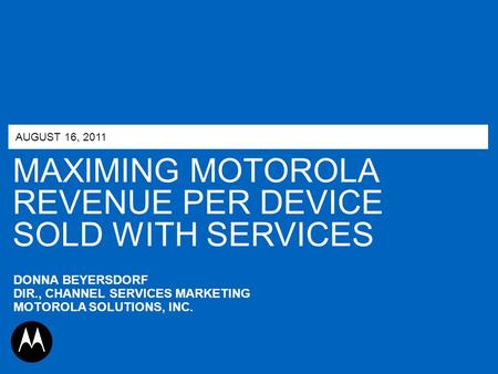 MAXIMING MOTOROLA REVENUE PER DEVICE SOLD WITH SERVICES AUGUST 16, 2011 DONNA BEYERSDORF DIR., CHANNEL SERVICES MARKETING MOTOROLA SOLUTIONS, INC.
