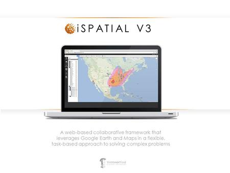ISPATIAL V3 A web-based collaborative framework that leverages Google Earth and Maps in a flexible, task-based approach to solving complex problems.