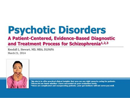 Psychotic Disorders A Patient-Centered, Evidence-Based Diagnostic and Treatment Process for Schizophrenia 1,2,3 Kendall L. Stewart, MD, MBA, DLFAPA March.