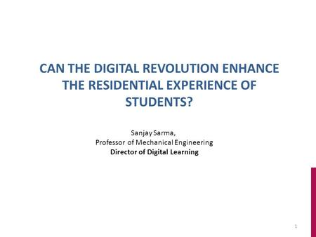 1 CAN THE DIGITAL REVOLUTION ENHANCE THE RESIDENTIAL EXPERIENCE OF STUDENTS? Sanjay Sarma, Professor of Mechanical Engineering Director of Digital Learning.