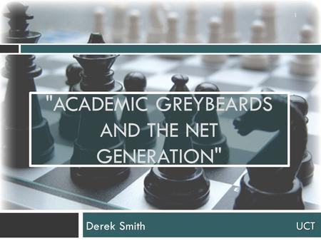 UCT ACADEMIC GREYBEARDS AND THE NET GENERATION Derek Smith 1.