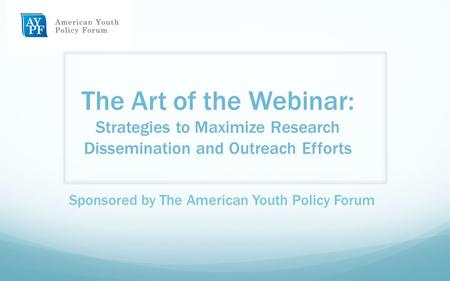 The Art of the Webinar: Strategies to Maximize Research Dissemination and Outreach Efforts Sponsored by The American Youth Policy Forum.