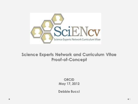 Science Experts Network and Curriculum Vitae Proof-of-Concept ORCID May 17, 2012 Debbie Bucci 1.