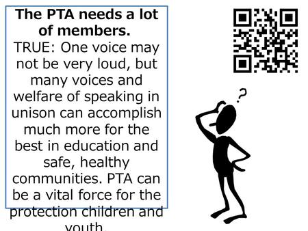 The PTA needs a lot of members. TRUE: One voice may not be very loud, but many voices and welfare of speaking in unison can accomplish much more for the.