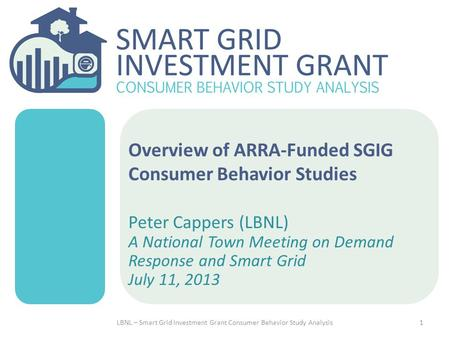 Overview of ARRA-Funded SGIG Consumer Behavior Studies Peter Cappers (LBNL) A National Town Meeting on Demand Response and Smart Grid July 11, 2013 1LBNL.