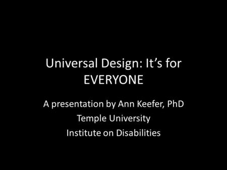 Universal Design: It's for EVERYONE A presentation by Ann Keefer, PhD Temple University Institute on Disabilities.