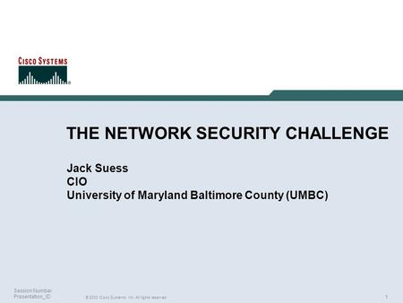 1 © 2003 Cisco Systems, Inc. All rights reserved. Session Number Presentation_ID THE NETWORK SECURITY CHALLENGE Jack Suess CIO University of Maryland Baltimore.