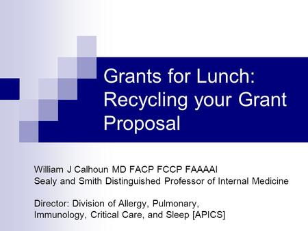 Grants for Lunch: Recycling your Grant Proposal William J Calhoun MD FACP FCCP FAAAAI Sealy and Smith Distinguished Professor of Internal Medicine Director: