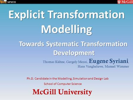 McGill University School of Computer Science Ph.D. Candidate in the Modelling, Simulation and Design Lab MPM'09 Explicit Transformation Modelling Thomas.