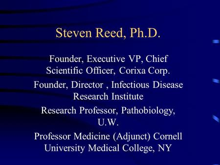 Steven Reed, Ph.D. Founder, Executive VP, Chief Scientific Officer, Corixa Corp. Founder, Director, Infectious Disease Research Institute Research Professor,