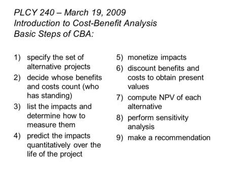 PLCY 240 – March 19, 2009 Introduction to Cost-Benefit Analysis Basic Steps of CBA: 1)specify the set of alternative projects 2)decide whose benefits and.