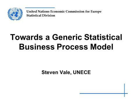 United Nations Economic Commission for Europe Statistical Division Towards a Generic Statistical Business Process Model Steven Vale, UNECE.