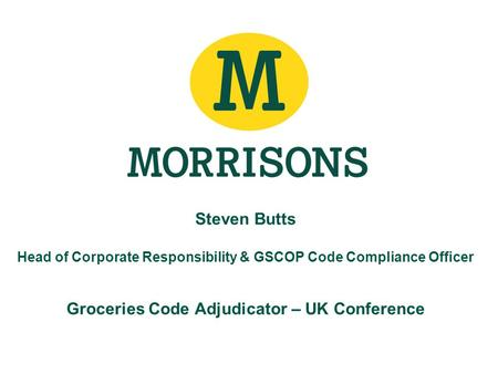 Steven Butts Head of Corporate Responsibility & GSCOP Code Compliance Officer Groceries Code Adjudicator – UK Conference.