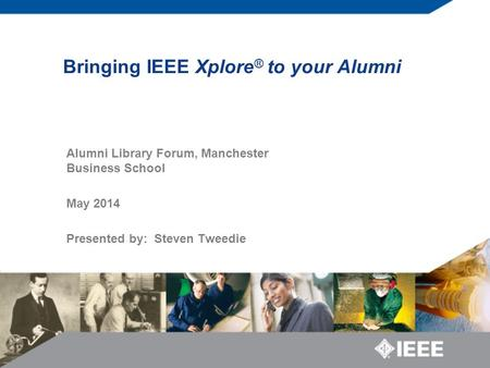 Bringing IEEE Xplore ® to your Alumni Alumni Library Forum, Manchester Business School May 2014 Presented by: Steven Tweedie.