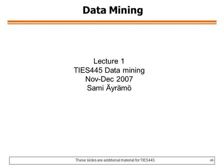 These slides are additional material for TIES4451 Data Mining Lecture 1 TIES445 Data mining Nov-Dec 2007 Sami Äyrämö.