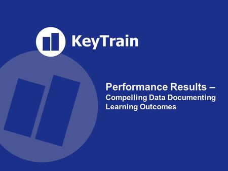 KeyTrain SKILLS FOR SURVIVAL IN THE NEW WORKFORCE sm Performance Results – Compelling Data Documenting Learning Outcomes.