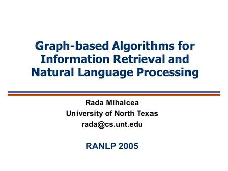 Graph-based <strong>Algorithms</strong> for Information Retrieval <strong>and</strong> Natural Language Processing Rada Mihalcea University <strong>of</strong> North Texas RANLP 2005.