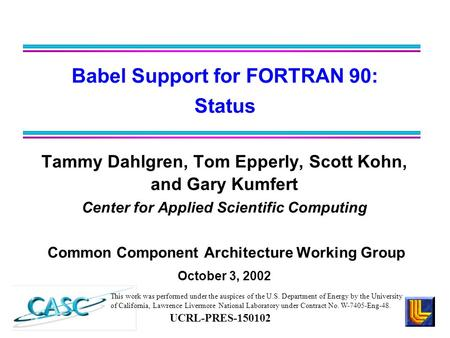 Tammy Dahlgren, Tom Epperly, Scott Kohn, and Gary Kumfert Center for Applied Scientific Computing Common Component Architecture Working Group October 3,
