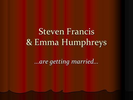 Steven Francis & Emma Humphreys …are getting married…