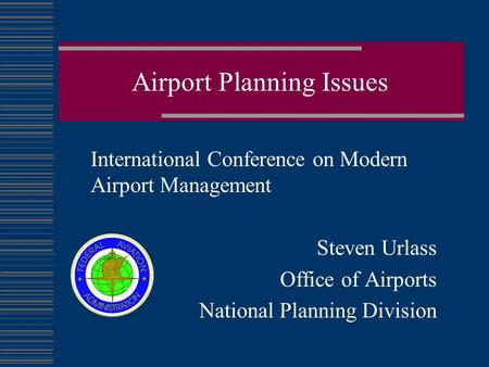 Airport Planning Issues International Conference on Modern Airport Management Steven Urlass Office of Airports National Planning Division.