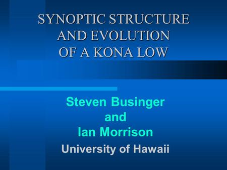 SYNOPTIC STRUCTURE AND EVOLUTION OF A KONA LOW Steven Businger and Ian Morrison University of Hawaii.