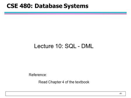 1 CSE 480: Database Systems Lecture 10: SQL - DML Reference: Read Chapter 4 of the textbook.