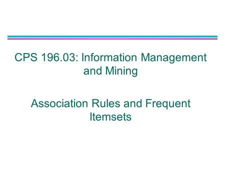 CPS 196.03: Information Management and Mining Association Rules and Frequent Itemsets.