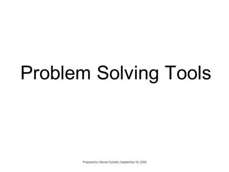 Problem Solving Tools Prepared by Steven Schafer, September 16, 2009.