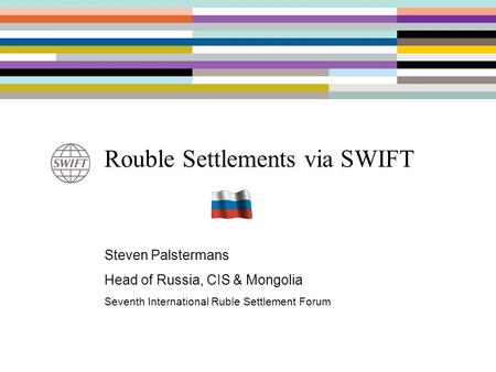 Rouble Settlements via SWIFT Steven Palstermans Head of Russia, CIS & Mongolia Seventh International Ruble Settlement Forum.