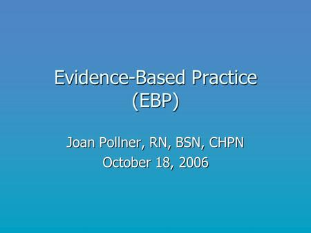 Evidence-Based Practice (EBP) Joan Pollner, RN, BSN, CHPN October 18, 2006.