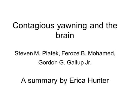 Contagious yawning and the brain Steven M. Platek, Feroze B. Mohamed, Gordon G. Gallup Jr. A summary by Erica Hunter.
