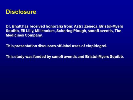Disclosure Dr. Bhatt has received honoraria from: Astra Zeneca, Bristol-Myers Squibb, Eli Lilly, Millennium, Schering Plough, sanofi aventis, The Medicines.