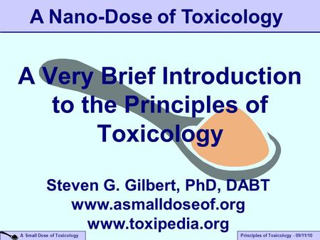 A Small Dose of ToxicologyPrinciples of Toxicology - 09/11/10 A Very Brief Introduction to the Principles of Toxicology A Nano-Dose of Toxicology Steven.