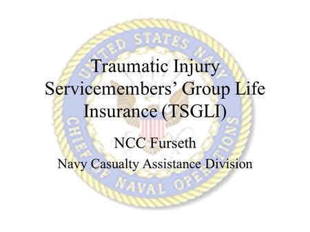 Traumatic Injury Servicemembers' Group Life Insurance (TSGLI) NCC Furseth Navy Casualty Assistance Division.