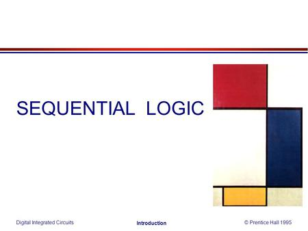 SEQUENTIAL LOGIC Digital Integrated Circuits© Prentice Hall 1995 Introduction.