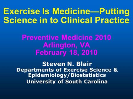 Exercise Is Medicine—Putting Science in to Clinical Practice Preventive Medicine 2010 Arlington, VA February 18, 2010 Steven N. Blair Departments of Exercise.