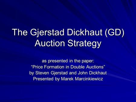 "The Gjerstad Dickhaut (GD) Auction Strategy as presented in the paper: ""Price Formation in Double Auctions"" by Steven Gjerstad and John Dickhaut Presented."