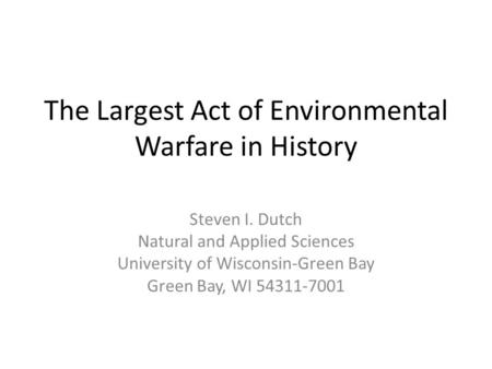 The Largest Act of Environmental Warfare in History Steven I. Dutch Natural and Applied Sciences University of Wisconsin-Green Bay Green Bay, WI 54311-7001.