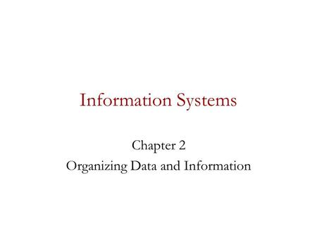 Information Systems Chapter 2 Organizing Data and Information.