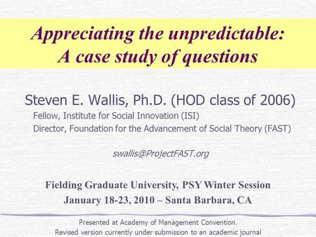 Appreciating the unpredictable: A case study of questions Steven E. Wallis, Ph.D. (HOD class of 2006) Fellow, Institute for Social Innovation (ISI) Director,
