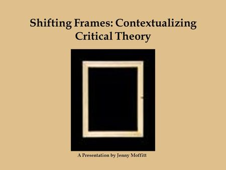 Shifting Frames: Contextualizing Critical Theory A Presentation by Jenny Moffitt.