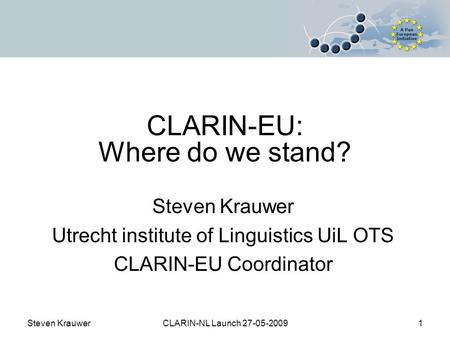 Steven KrauwerCLARIN-NL Launch 27-05-20091 CLARIN-EU: Where do we stand? Steven Krauwer Utrecht institute of Linguistics UiL OTS CLARIN-EU Coordinator.