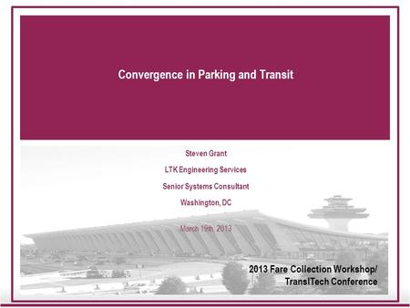 Convergence in Parking and Transit Steven Grant LTK Engineering Services Senior Systems Consultant Washington, DC March 19th, 2013 2013 Fare Collection.