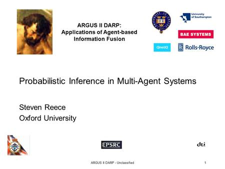 ARGUS II DARP: Applications of Agent-based Information Fusion ARGUS II DARP - Unclassified1 Probabilistic Inference in Multi-Agent Systems Steven Reece.