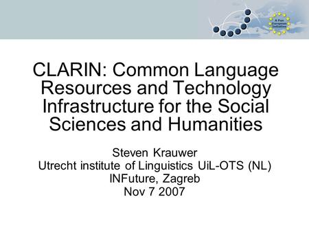 CLARIN: Common Language Resources and Technology Infrastructure for the Social Sciences and Humanities Steven Krauwer Utrecht institute of Linguistics.