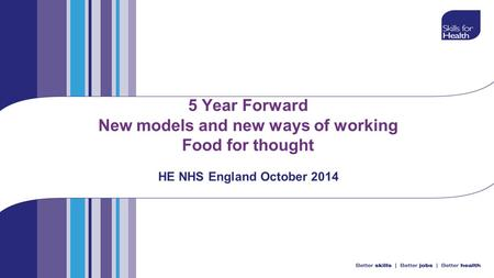 5 Year Forward New models and new ways of working Food for thought HE NHS England October 2014.